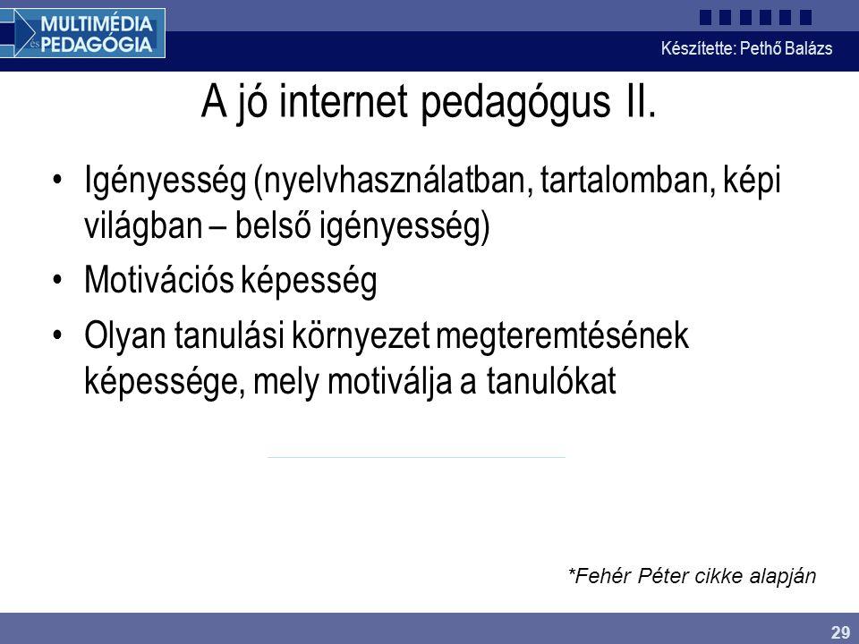 Készítette: Pethő Balázs 29 A jó internet pedagógus II. •Igényesség (nyelvhasználatban, tartalomban, képi világban – belső igényesség) •Motivációs kép