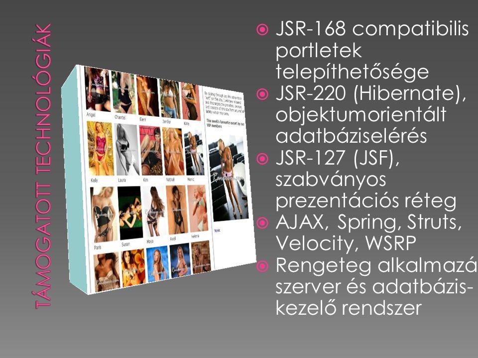  JSR-168 compatibilis portletek telepíthetősége  JSR-220 (Hibernate), objektumorientált adatbáziselérés  JSR-127 (JSF), szabványos prezentációs réteg  AJAX, Spring, Struts, Velocity, WSRP  Rengeteg alkalmazás szerver és adatbázis- kezelő rendszer