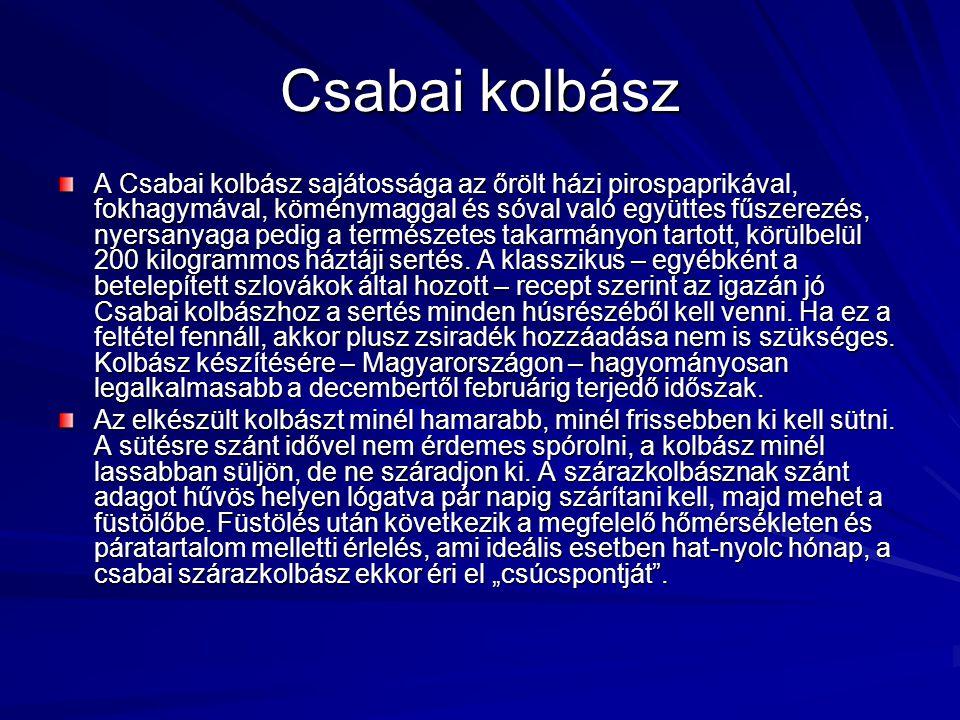 Csabai kolbász A Csabai kolbász sajátossága az őrölt házi pirospaprikával, fokhagymával, köménymaggal és sóval való együttes fűszerezés, nyersanyaga p
