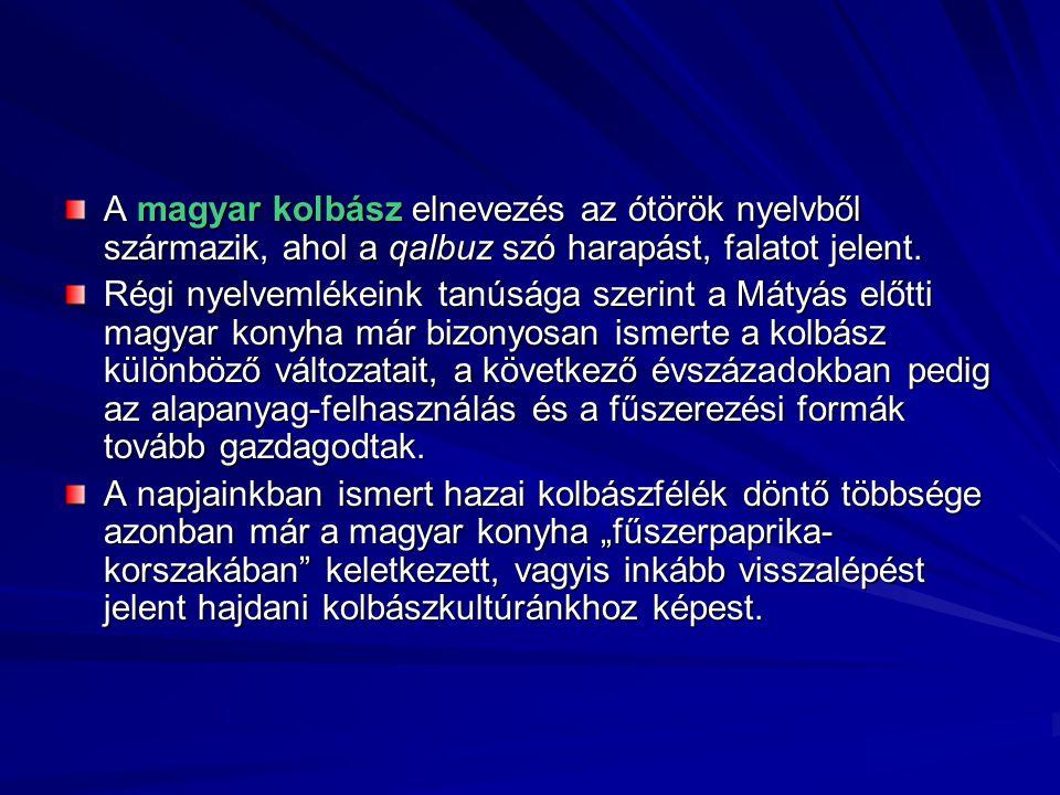 A magyar kolbász elnevezés az ótörök nyelvből származik, ahol a qalbuz szó harapást, falatot jelent. Régi nyelvemlékeink tanúsága szerint a Mátyás elő