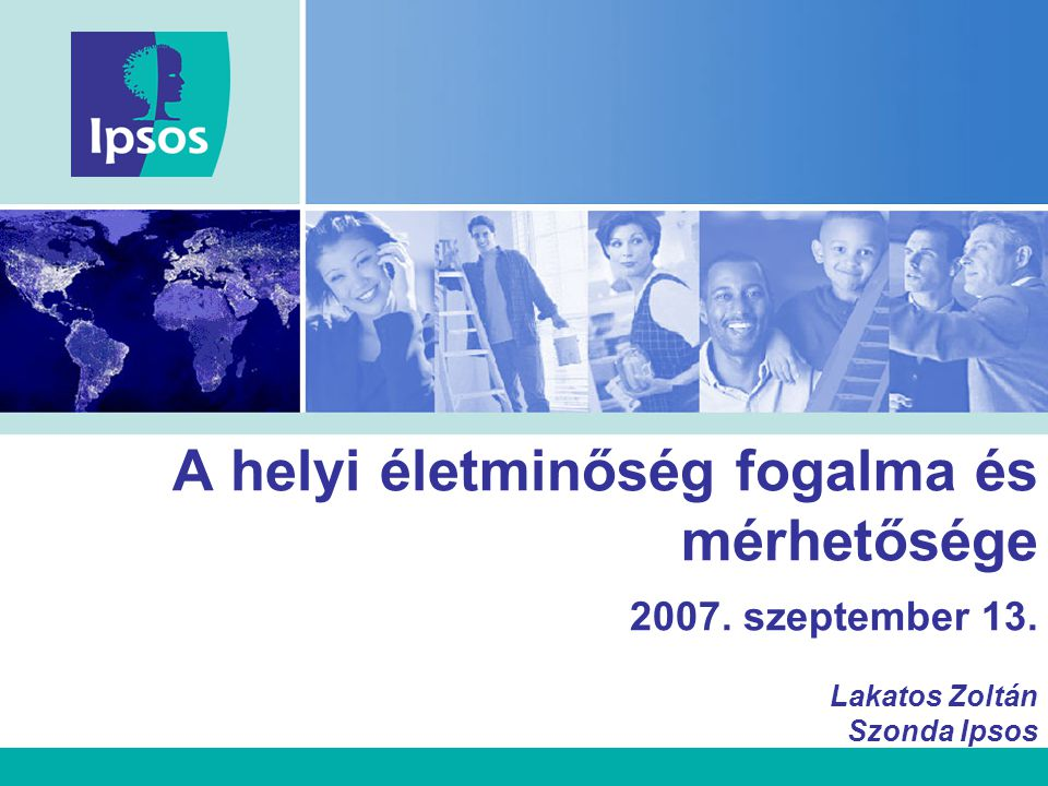 A helyi életminőség fogalma és mérhetősége 2007. szeptember 13. Lakatos Zoltán Szonda Ipsos