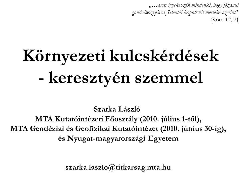 Környezeti kulcskérdések - keresztyén szemmel Szarka László MTA Kutatóintézeti Főosztály (2010. július 1-től), MTA Geodéziai és Geofizikai Kutatóintéz