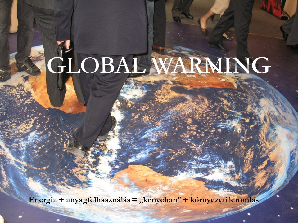 """GLOBAL WARMINGGLOBAL WARNING Energia + anyagfelhasználás = """"kényelem"""" + környezeti leromlás"""