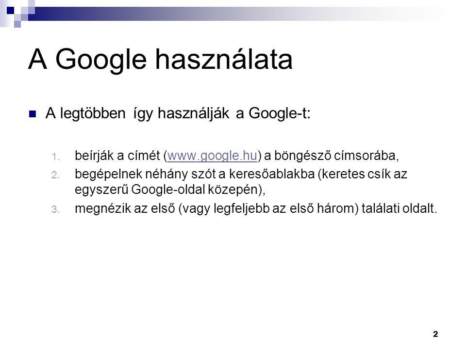 A Google használata  A legtöbben így használják a Google-t: 1. beírják a címét (www.google.hu) a böngésző címsorába,www.google.hu 2. begépelnek néhán