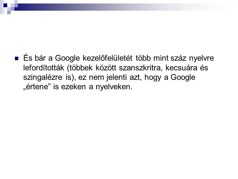  És bár a Google kezelőfelületét több mint száz nyelvre lefordították (többek között szanszkritra, kecsuára és szingalézre is), ez nem jelenti azt, h