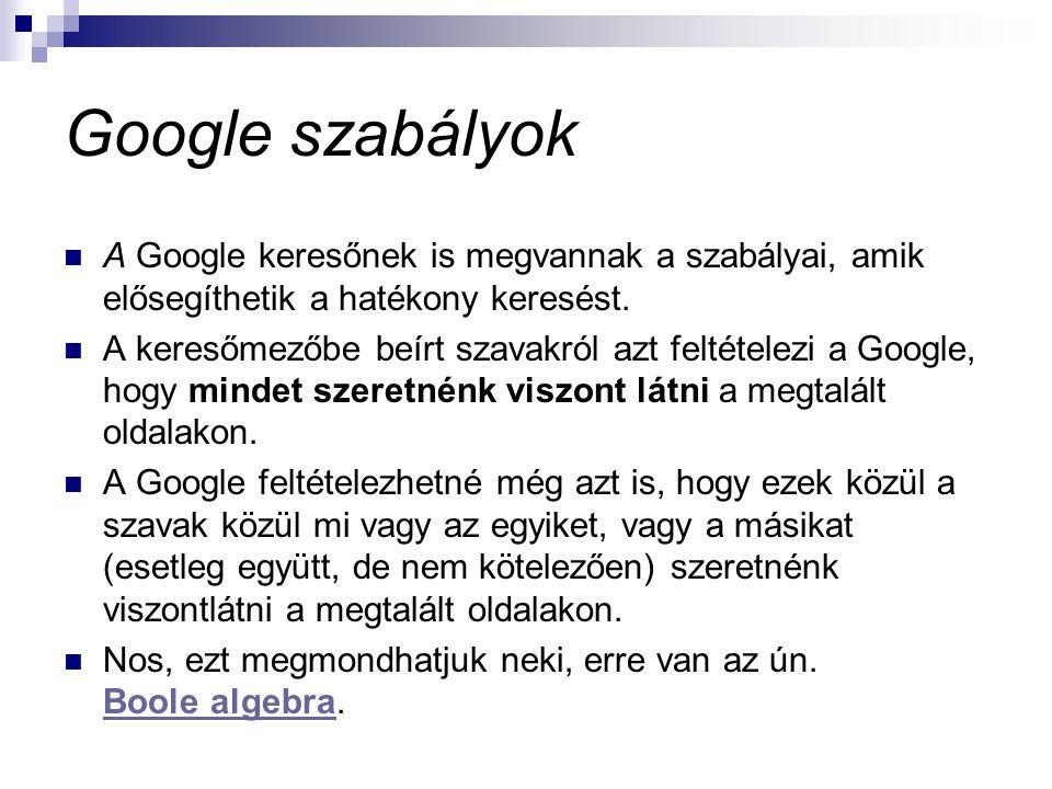 Google szabályok  A Google keresőnek is megvannak a szabályai, amik elősegíthetik a hatékony keresést.  A keresőmezőbe beírt szavakról azt feltétele