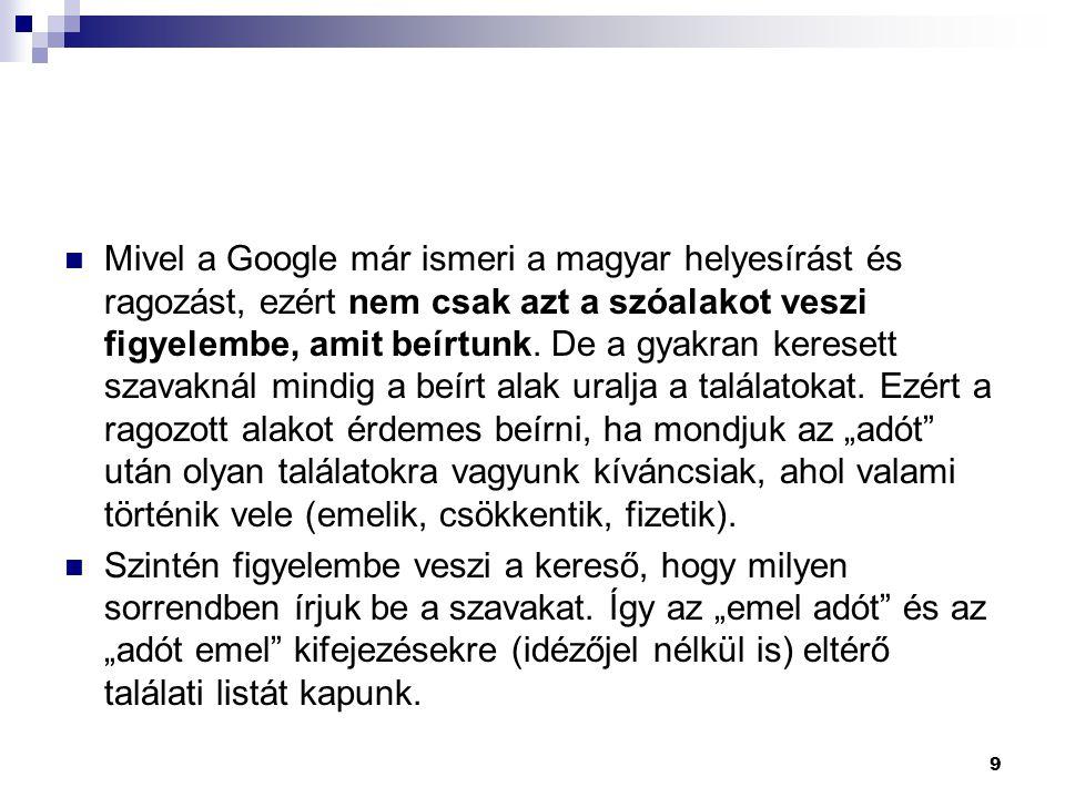  Mivel a Google már ismeri a magyar helyesírást és ragozást, ezért nem csak azt a szóalakot veszi figyelembe, amit beírtunk. De a gyakran keresett sz
