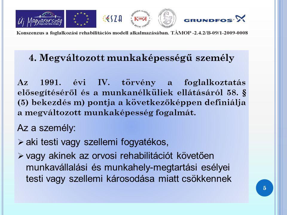4. Megváltozott munkaképességű személy Az 1991. évi IV. törvény a foglalkoztatás elősegítéséről és a munkanélküliek ellátásáról 58. § (5) bekezdés m)