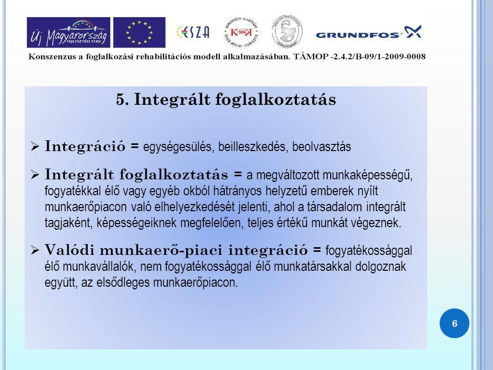 5. Integrált foglalkoztatás  Integráció = egységesülés, beilleszkedés, beolvasztás  Integrált foglalkoztatás = a megváltozott munkaképességű, fogyat