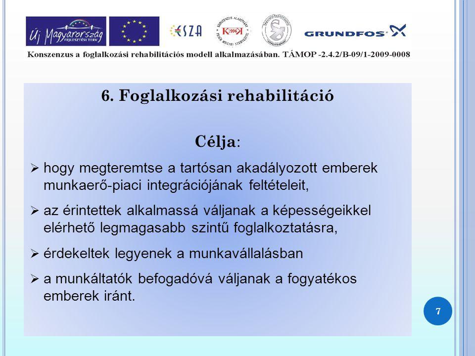 6. Foglalkozási rehabilitáció Célja :  hogy megteremtse a tartósan akadályozott emberek munkaerő-piaci integrációjának feltételeit,  az érintettek a