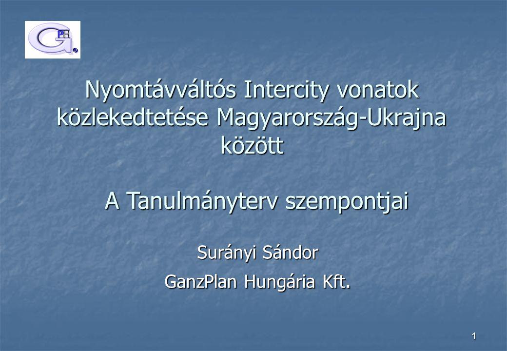 1 Nyomtávváltós Intercity vonatok közlekedtetése Magyarország-Ukrajna között Surányi Sándor GanzPlan Hungária Kft. A Tanulmányterv szempontjai