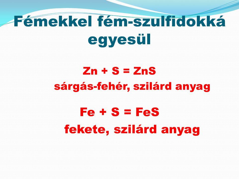 Fémekkel fém-szulfidokká egyesül Zn + S = ZnS sárgás-fehér, szilárd anyag Fe + S = FeS fekete, szilárd anyag