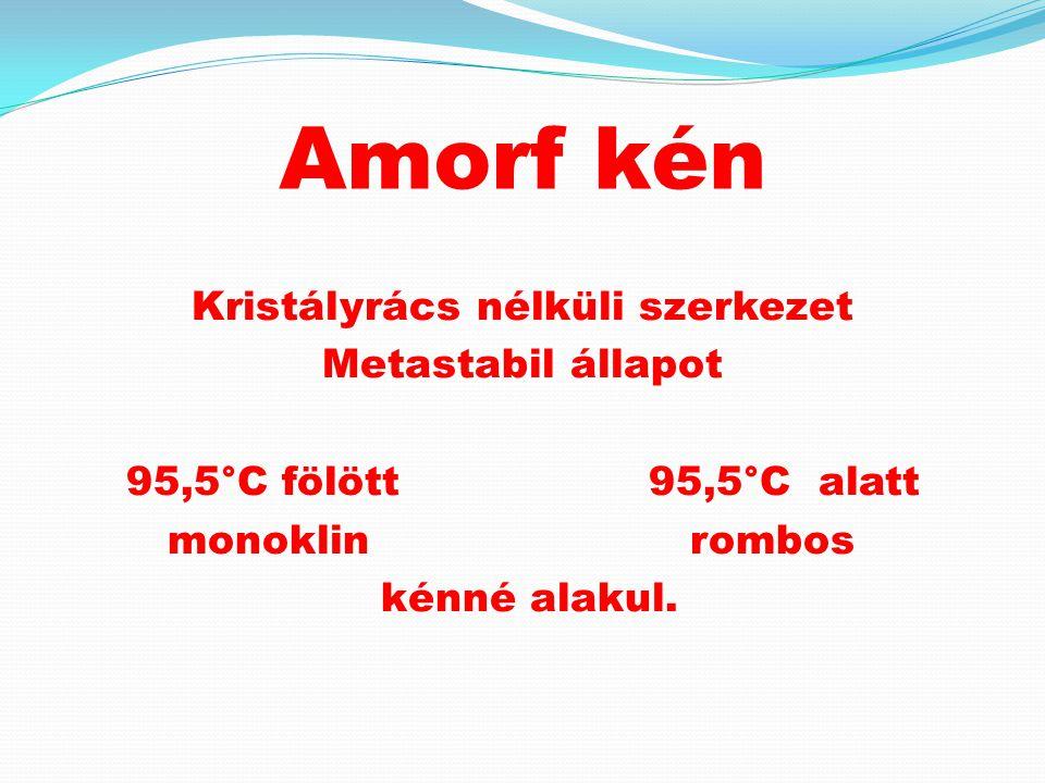 Amorf kén Kristályrács nélküli szerkezet Metastabil állapot 95,5°C fölött 95,5°C alatt monoklinrombos kénné alakul.