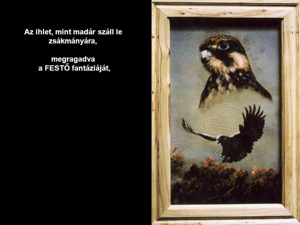 Az ihlet, mint madár száll le zsákmányára,megragadva a FESTŐ fantáziáját,