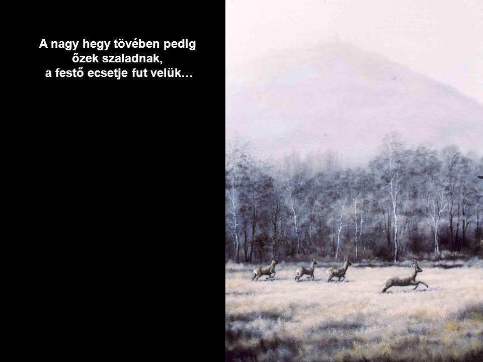 A nagy hegy tövében pedig őzek szaladnak, a festő ecsetje fut velük…