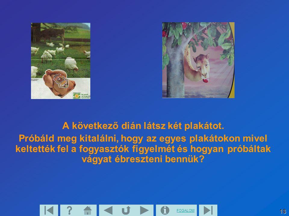 FOGALOM 18 A következő dián látsz két plakátot. Próbáld meg kitalálni, hogy az egyes plakátokon mivel keltették fel a fogyasztók figyelmét és hogyan p