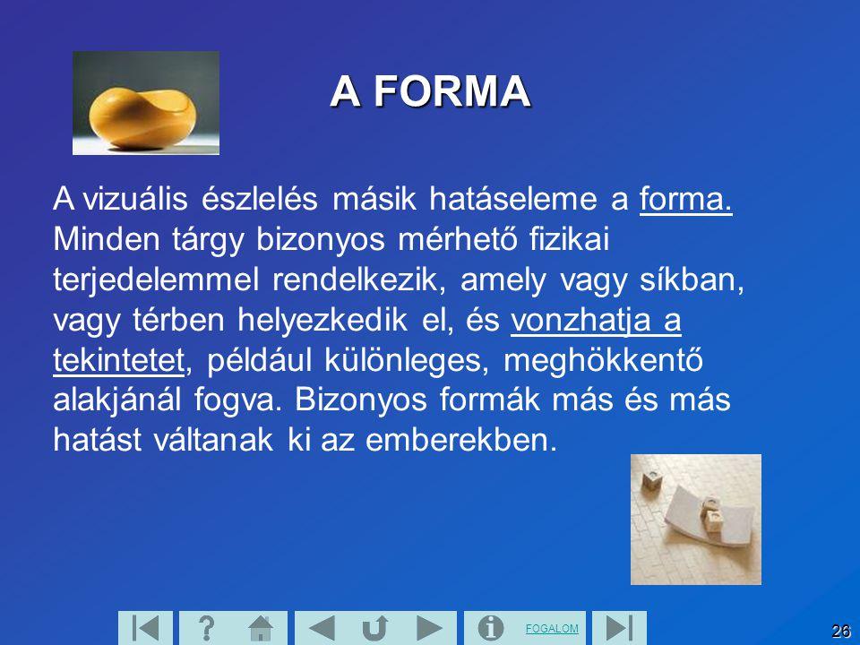 FOGALOM 26 A vizuális észlelés másik hatáseleme a forma. Minden tárgy bizonyos mérhető fizikai terjedelemmel rendelkezik, amely vagy síkban, vagy térb