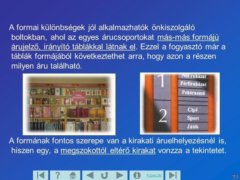 FOGALOM 28 A formai különbségek jól alkalmazhatók önkiszolgáló boltokban, ahol az egyes árucsoportokat más-más formájú árujelző, irányító táblákkal lá