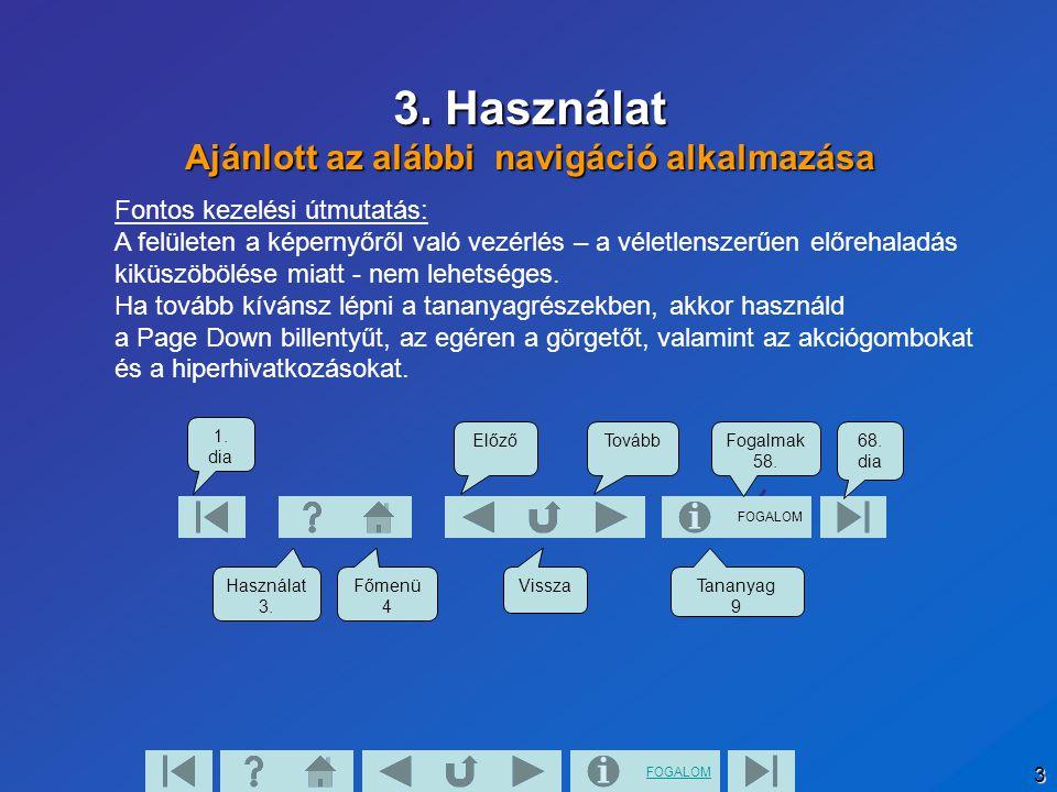 FOGALOM 3 3. Használat Ajánlott az alábbi navigáció alkalmazása FOGALOM 1. dia Használat 3. Főmenü 4 Tananyag 9 68. dia Vissza Fogalmak 58. TovábbElőz
