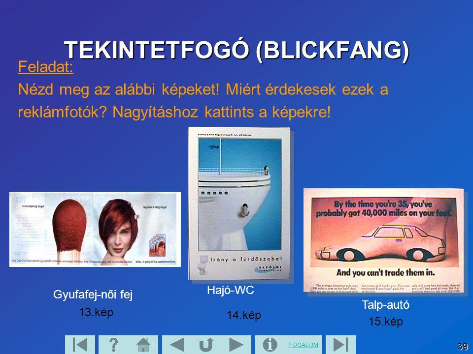 FOGALOM 39 Feladat: Nézd meg az alábbi képeket! Miért érdekesek ezek a reklámfotók? Nagyításhoz kattints a képekre! Gyufafej-női fej Hajó-WC Talp-autó