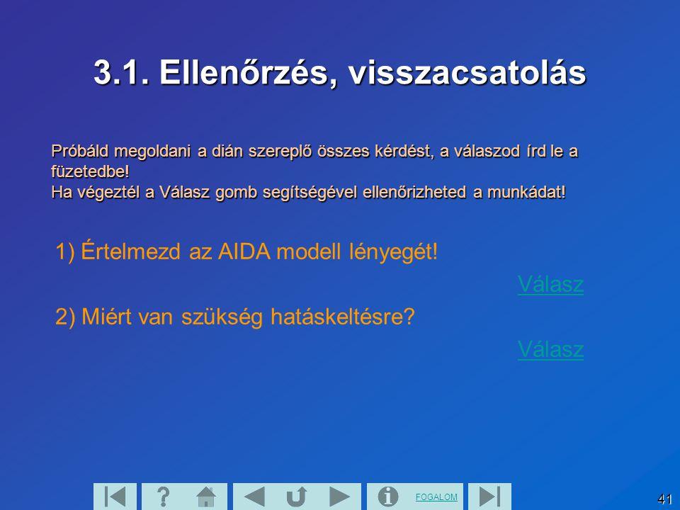 FOGALOM 41 3.1. Ellenőrzés, visszacsatolás 1) Értelmezd az AIDA modell lényegét! Válasz 2) Miért van szükség hatáskeltésre? Válasz Próbáld megoldani a