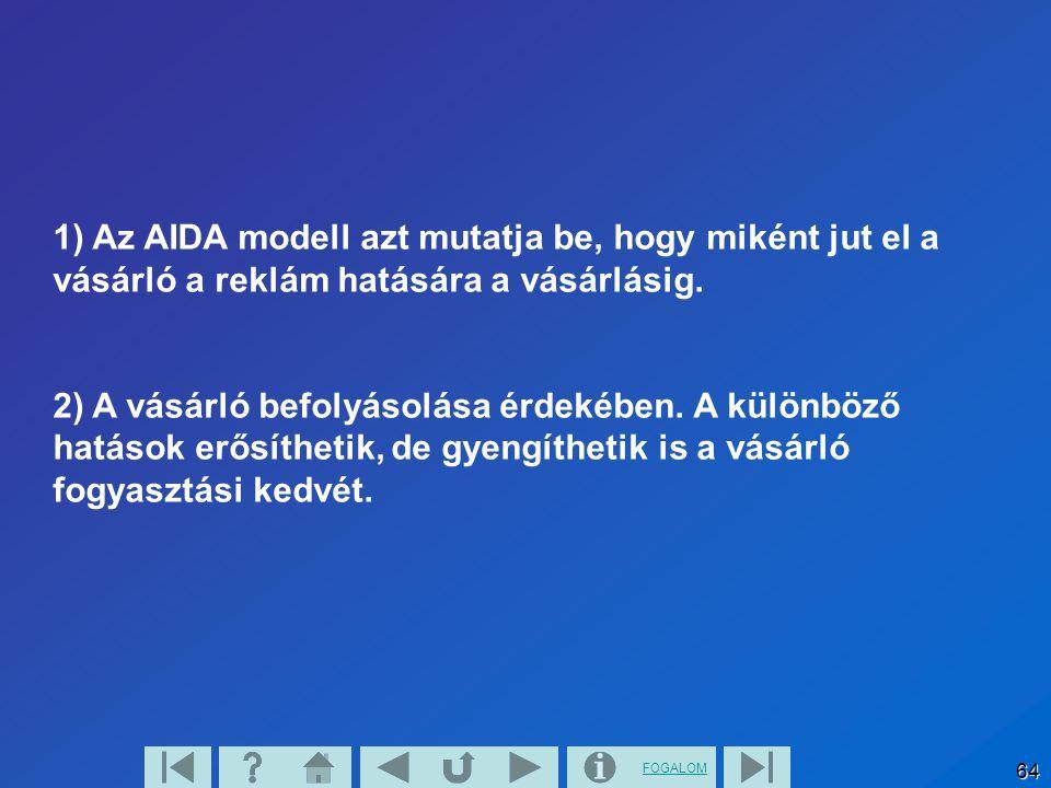 FOGALOM 64 1) Az AIDA modell azt mutatja be, hogy miként jut el a vásárló a reklám hatására a vásárlásig. 2) A vásárló befolyásolása érdekében. A külö