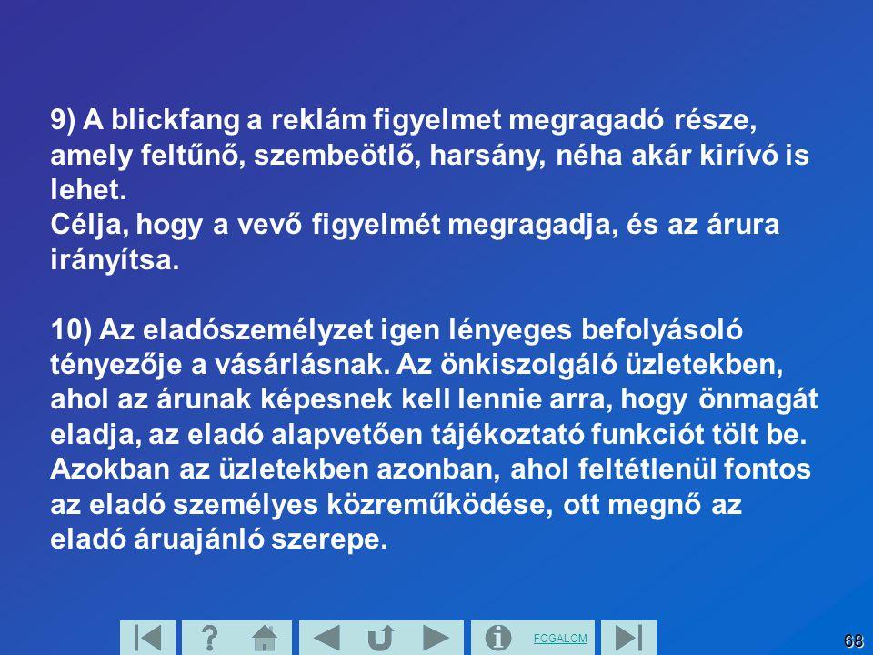 FOGALOM 68 9) A blickfang a reklám figyelmet megragadó része, amely feltűnő, szembeötlő, harsány, néha akár kirívó is lehet. Célja, hogy a vevő figyel