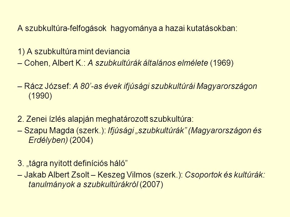 A szubkultúra-felfogások hagyománya a hazai kutatásokban: 1) A szubkultúra mint deviancia – Cohen, Albert K.: A szubkultúrák általános elmélete (1969) – Rácz József: A 80'-as évek ifjúsági szubkultúrái Magyarországon (1990) 2.