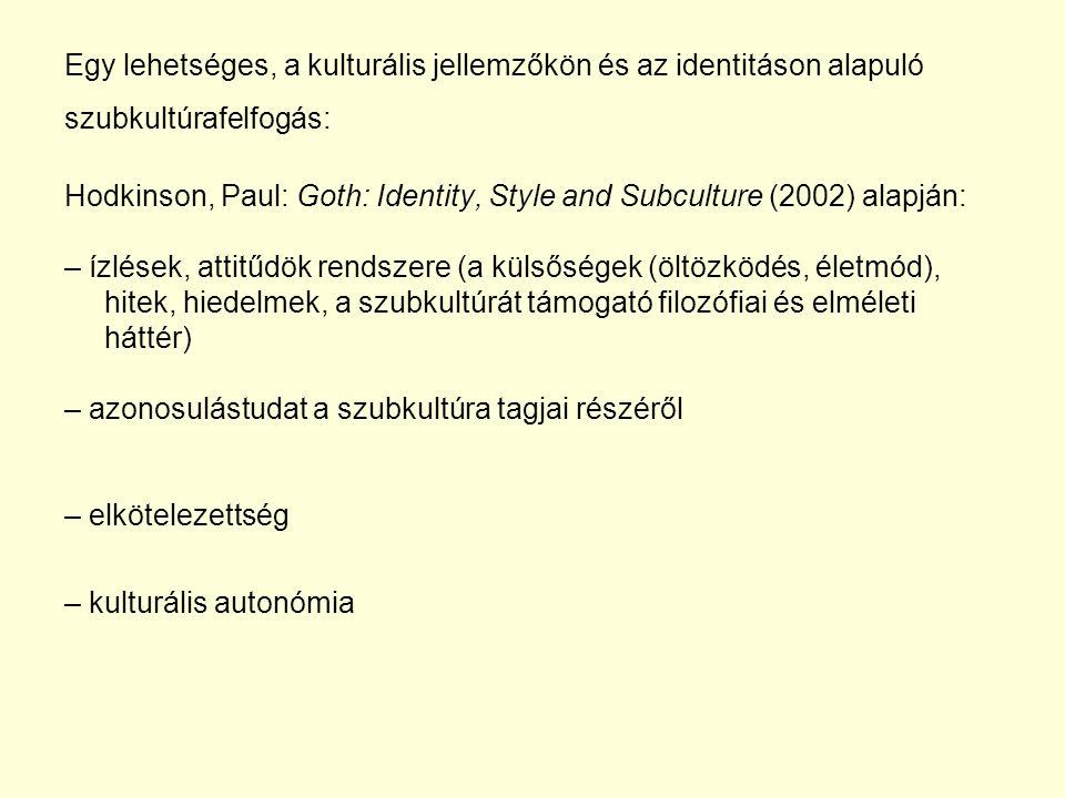 Egy lehetséges, a kulturális jellemzőkön és az identitáson alapuló szubkultúrafelfogás: Hodkinson, Paul: Goth: Identity, Style and Subculture (2002) alapján: – ízlések, attitűdök rendszere (a külsőségek (öltözködés, életmód), hitek, hiedelmek, a szubkultúrát támogató filozófiai és elméleti háttér) – azonosulástudat a szubkultúra tagjai részéről – elkötelezettség – kulturális autonómia