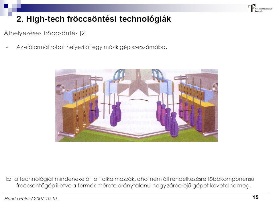 15 Hende Péter / 2007.10.19. 2. High-tech fröccsöntési technológiák Áthelyezéses fröccsöntés [2] -Az előformát robot helyezi át egy másik gép szerszám