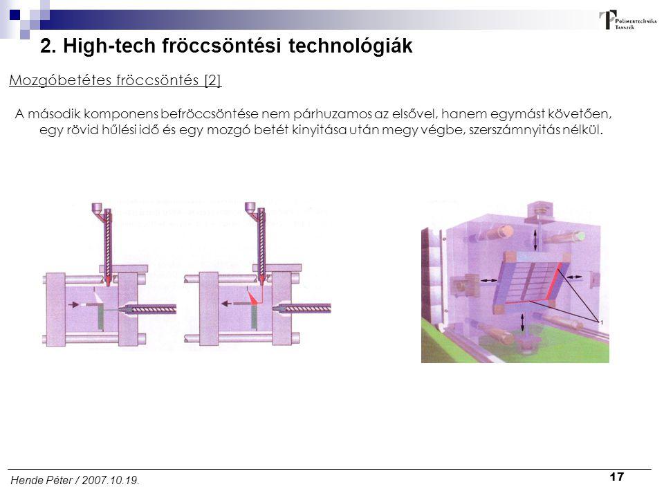 17 Hende Péter / 2007.10.19. 2. High-tech fröccsöntési technológiák Mozgóbetétes fröccsöntés [2] A második komponens befröccsöntése nem párhuzamos az