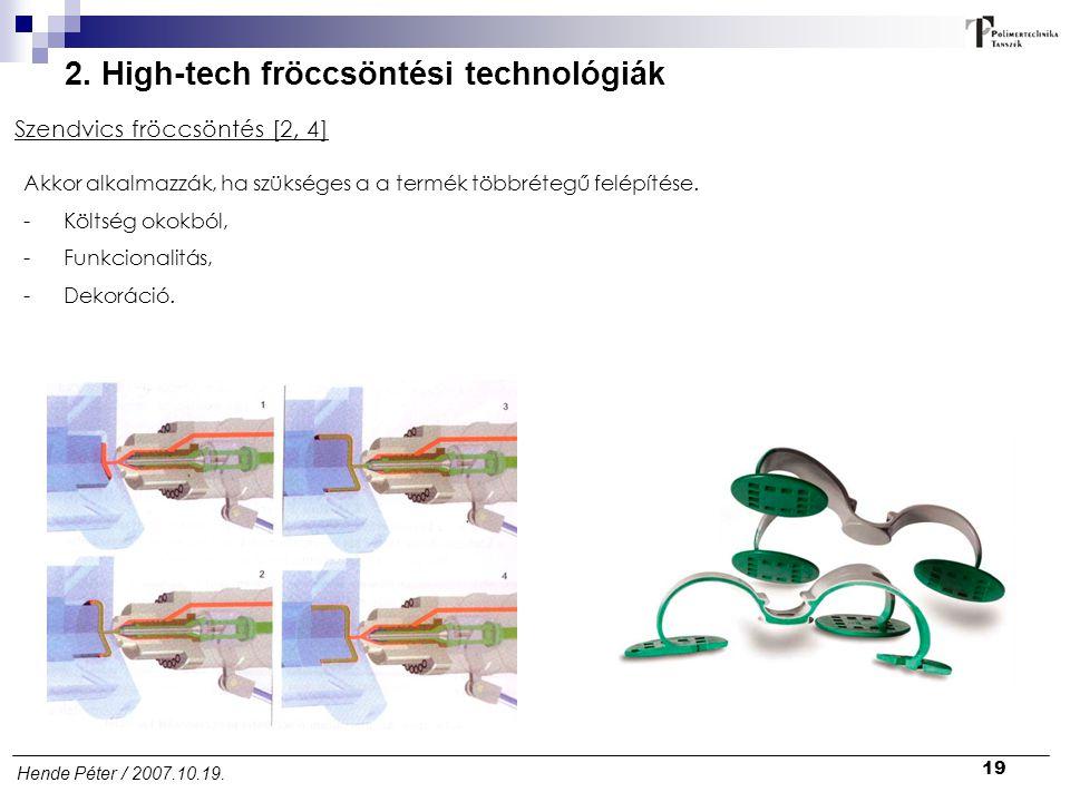 19 Hende Péter / 2007.10.19. 2. High-tech fröccsöntési technológiák Szendvics fröccsöntés [2, 4] Akkor alkalmazzák, ha szükséges a a termék többrétegű