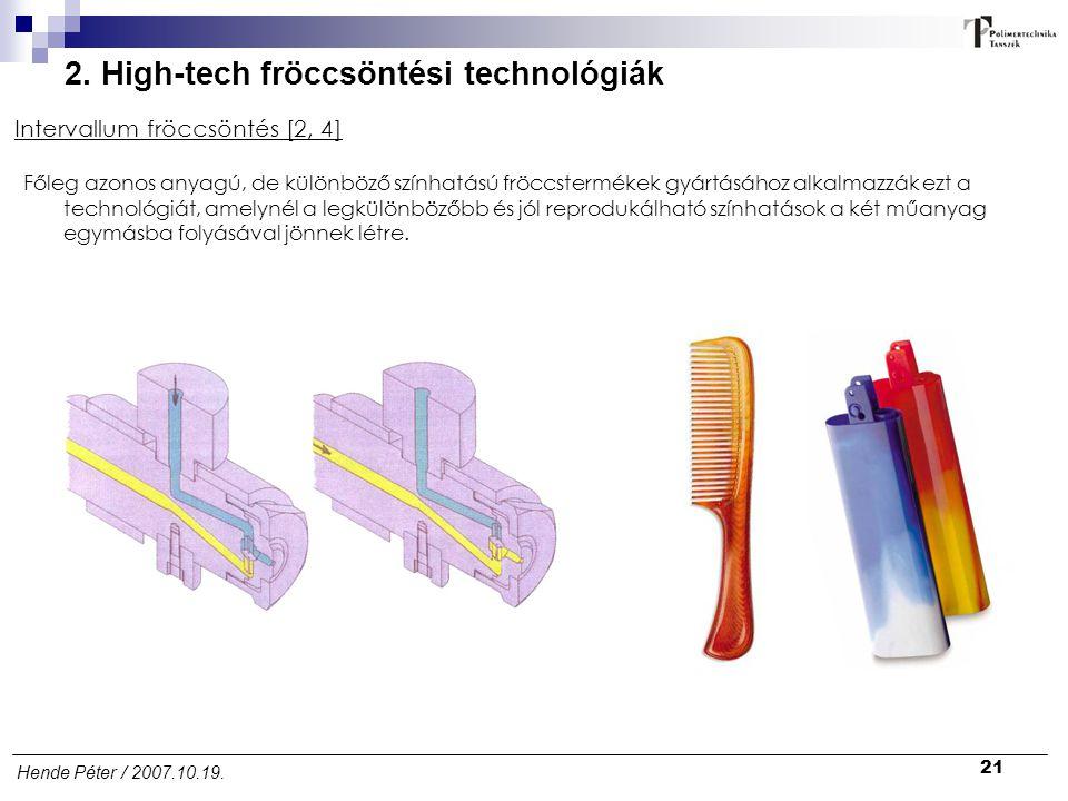 21 Hende Péter / 2007.10.19. 2. High-tech fröccsöntési technológiák Intervallum fröccsöntés [2, 4] Főleg azonos anyagú, de különböző színhatású fröccs