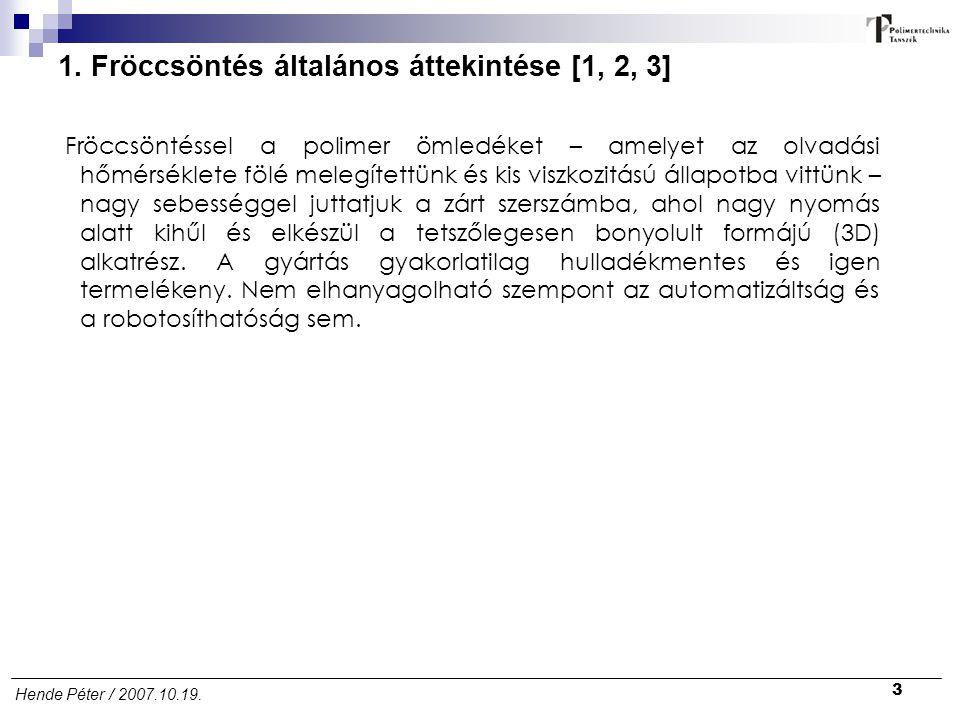 3 Hende Péter / 2007.10.19. 1. Fröccsöntés általános áttekintése [1, 2, 3] Fröccsöntéssel a polimer ömledéket – amelyet az olvadási hőmérséklete fölé
