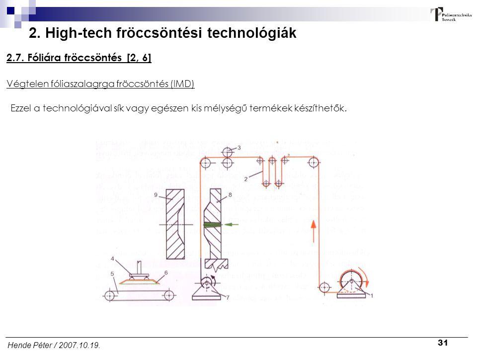31 Hende Péter / 2007.10.19. 2. High-tech fröccsöntési technológiák 2.7. Fóliára fröccsöntés [2, 6] Ezzel a technológiával sík vagy egészen kis mélysé