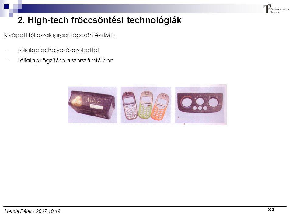 33 Hende Péter / 2007.10.19. 2. High-tech fröccsöntési technológiák Kivágott fóliaszalagrga fröccsöntés (IML) -Fólialap behelyezése robottal -Fólialap