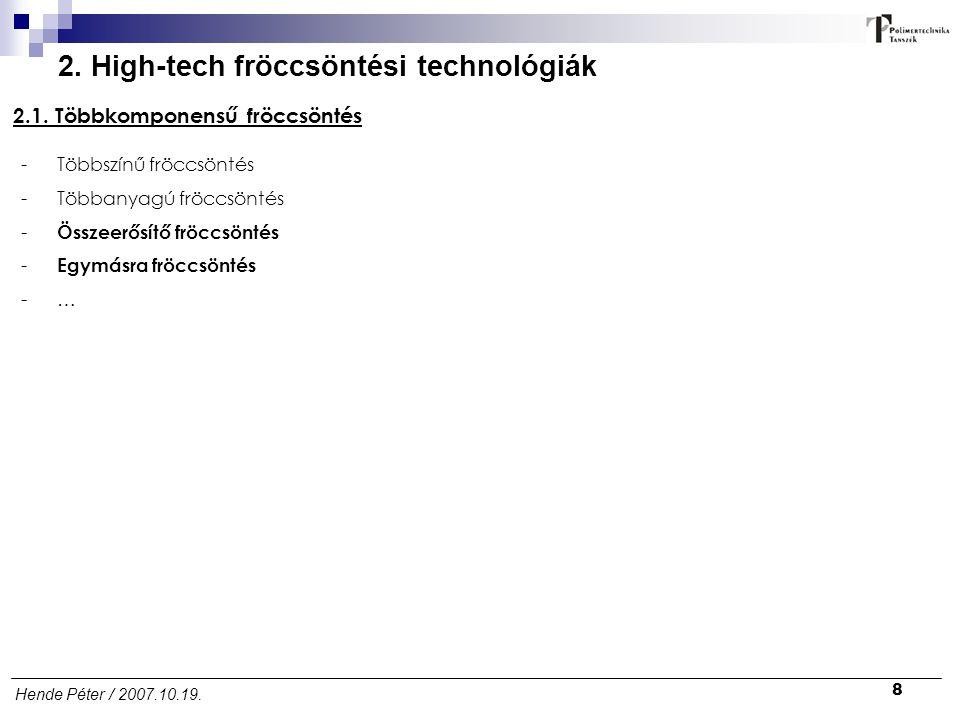 8 Hende Péter / 2007.10.19. 2. High-tech fröccsöntési technológiák 2.1. Többkomponensű fröccsöntés -Többszínű fröccsöntés -Többanyagú fröccsöntés - Ös