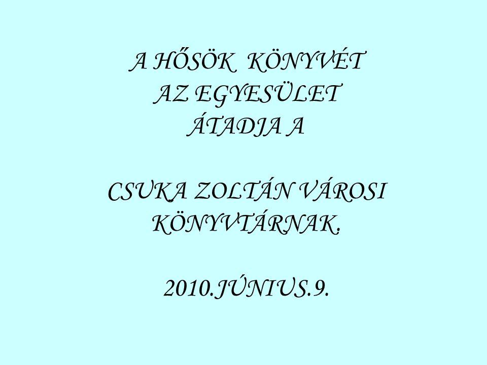 A HŐSÖK KÖNYVÉT AZ EGYESÜLET ÁTADJA A CSUKA ZOLTÁN VÁROSI KÖNYVTÁRNAK. 2010.JÚNIUS.9.