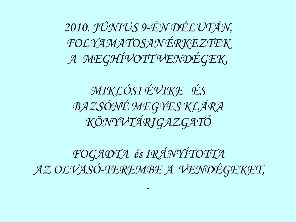 2010. JÚNIUS 9-ÉN DÉLUTÁN, FOLYAMATOSAN ÉRKEZTEK A MEGHÍVOTT VENDÉGEK. MIKLÓSI ÉVIKE ÉS BAZSÓNÉ MEGYES KLÁRA KÖNYVTÁRIGAZGATÓ FOGADTA és IRÁNYÍTOTTA A