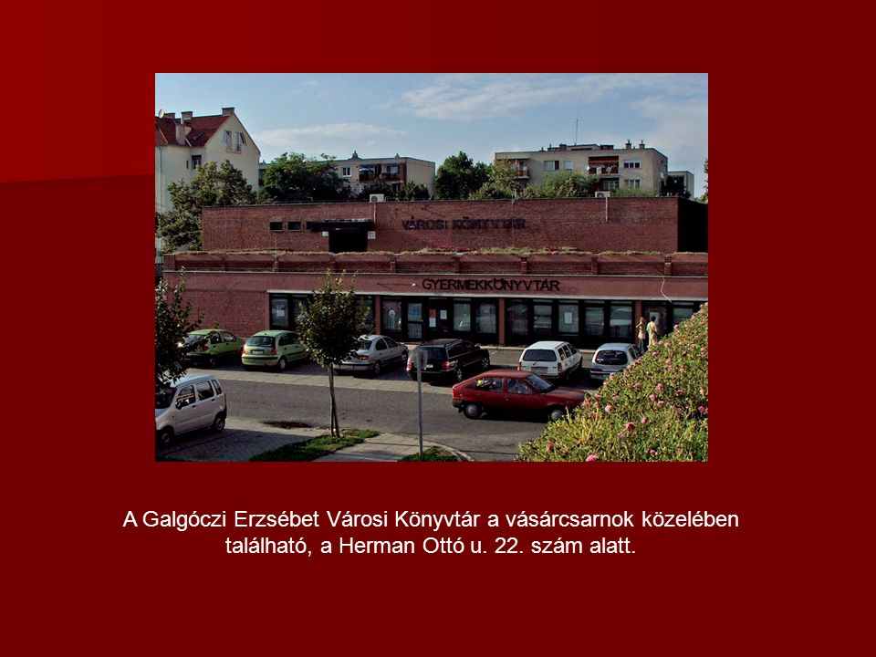 A Galgóczi Erzsébet Városi Könyvtár a vásárcsarnok közelében található, a Herman Ottó u. 22. szám alatt.