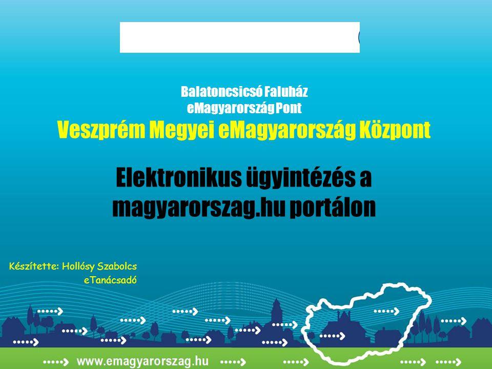 Balatoncsicsó Faluház eMagyarország Pont Veszprém Megyei eMagyarország Központ Elektronikus ügyintézés a magyarorszag.hu portálon Készítette: Hollósy