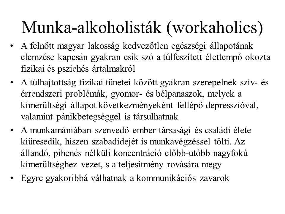 Munka-alkoholisták (workaholics) •A felnőtt magyar lakosság kedvezőtlen egészségi állapotának elemzése kapcsán gyakran esik szó a túlfeszített élettempó okozta fizikai és pszichés ártalmakról •A túlhajtottság fizikai tünetei között gyakran szerepelnek szív- és érrendszeri problémák, gyomor- és bélpanaszok, melyek a kimerültségi állapot következményeként fellépő depresszióval, valamint pánikbetegséggel is társulhatnak •A munkamániában szenvedő ember társasági és családi élete kiüresedik, hiszen szabadidejét is munkavégzéssel tölti.