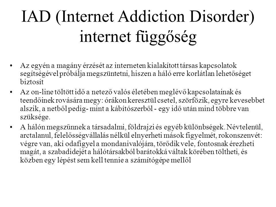 IAD (Internet Addiction Disorder) internet függőség •Az egyén a magány érzését az interneten kialakított társas kapcsolatok segítségével próbálja megszüntetni, hiszen a háló erre korlátlan lehetőséget biztosít •Az on-line töltött idő a netező valós életében meglévő kapcsolatainak és teendőinek rovására megy: órákon keresztül csetel, szörfözik, egyre kevesebbet alszik, a netből pedig- mint a kábítószerből - egy idő után mind többre van szüksége.
