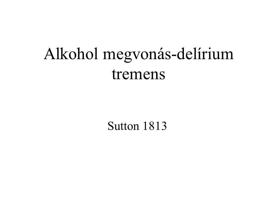 Alkohol megvonás-delírium tremens Sutton 1813