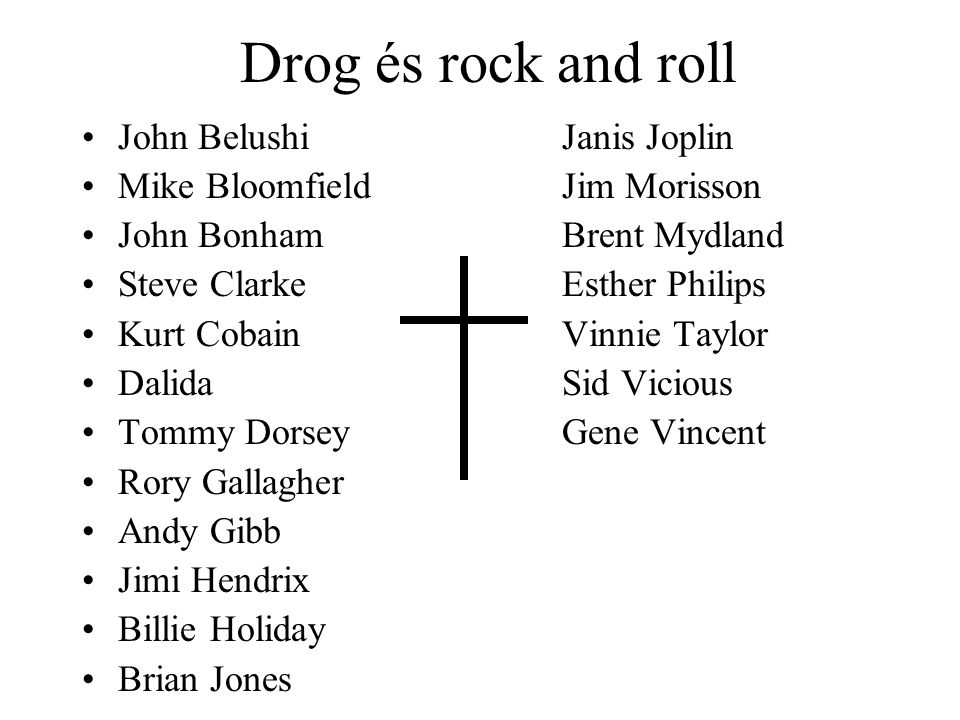 Drog és rock and roll •John BelushiJanis Joplin •Mike BloomfieldJim Morisson •John BonhamBrent Mydland •Steve ClarkeEsther Philips •Kurt CobainVinnie