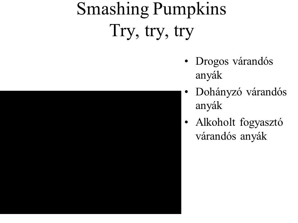 Smashing Pumpkins Try, try, try •Drogos várandós anyák •Dohányzó várandós anyák •Alkoholt fogyasztó várandós anyák