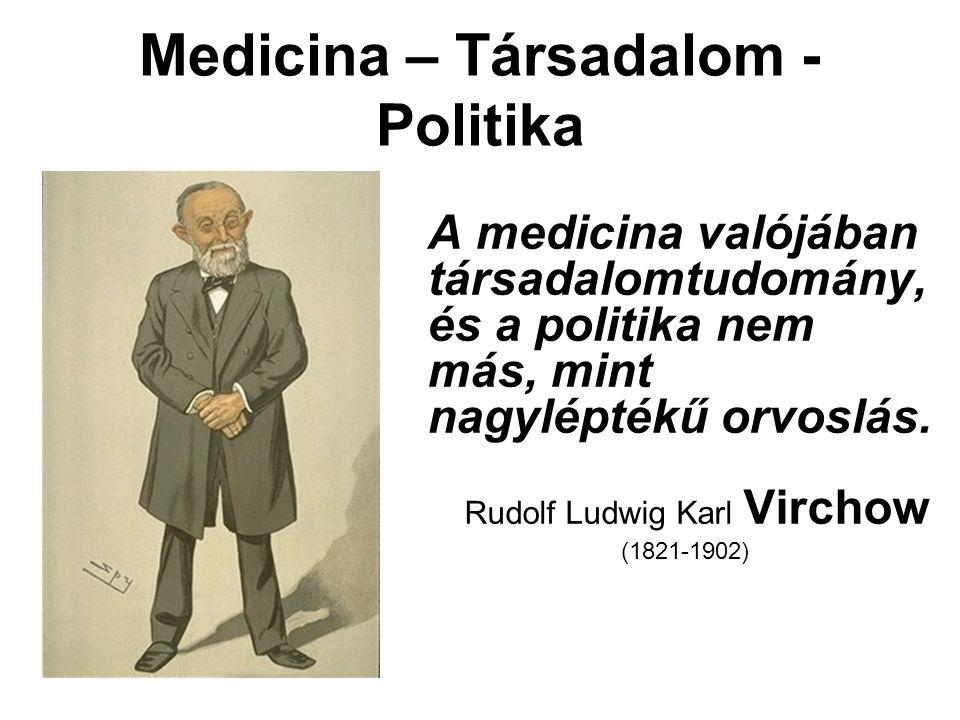 Medicina – Társadalom - Politika A medicina valójában társadalomtudomány, és a politika nem más, mint nagyléptékű orvoslás. Rudolf Ludwig Karl Virchow