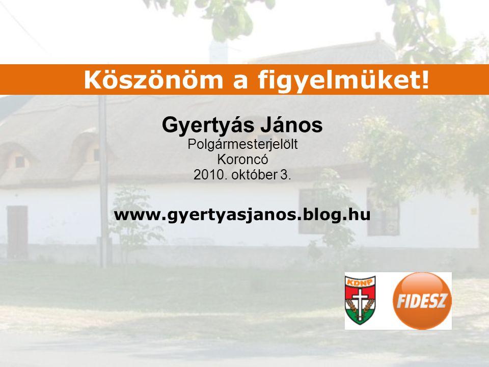 Gyertyás János Polgármesterjelölt Koroncó 2010. október 3. Köszönöm a figyelmüket! www.gyertyasjanos.blog.hu