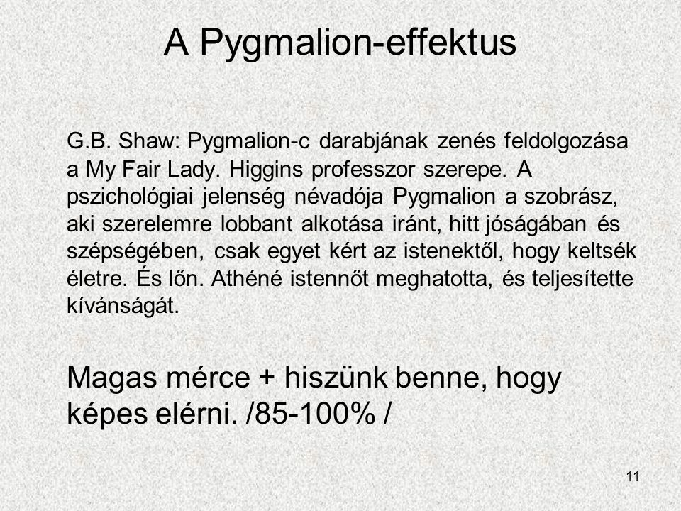 11 A Pygmalion-effektus G.B. Shaw: Pygmalion-c darabjának zenés feldolgozása a My Fair Lady. Higgins professzor szerepe. A pszichológiai jelenség néva