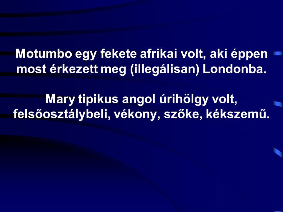 Motumbo egy fekete afrikai volt, aki éppen most érkezett meg (illegálisan) Londonba. Mary tipikus angol úrihölgy volt, felsőosztálybeli, vékony, szőke